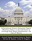 img - for International Finance Discussion Papers: Monetary Policy in the End-Game to Exchange-Rate Based Stabilizations: The Case of Mexico book / textbook / text book
