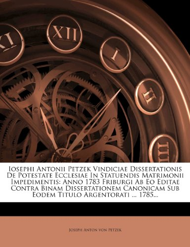 Iosephi Antonii Petzek Vindiciae Dissertationis De Potestate Ecclesiae In Statuendis Matrimonii Impedimentis: Anno 1783 Friburgi Ab Eo Editae Contra ... Sub Eodem Titulo Argentorati ... 1785...