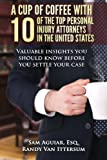 img - for A Cup Of Coffee With 10 Of The Top Personal Injury Attorneys In The United States: Valuable insights you should know before you settle your case book / textbook / text book
