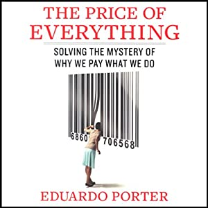 The Price of Everything: Solving the Mystery of Why We Pay What We Do | [Eduardo Porter]