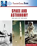Space and Astronomy: Decade by Decade (Twentieth-Century Science)