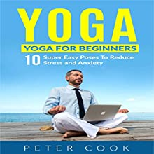 Yoga for Beginners: 10 Super Easy Poses to Reduce Stress and Anxiety | Livre audio Auteur(s) : Peter Cook Narrateur(s) : Peter Cook