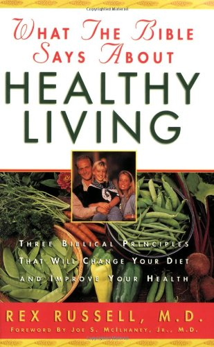 What the Bible Says about Healthy Living: Three Biblical Principles That Will Change Your Diet and Improve Your Health