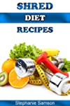 Shred Diet Recipes: A Cookbook for th...
