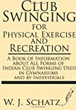 img - for Club Swinging for Physical Exercise and Recreation--A Book of Information about All Forms of Indian Club Swinging Used in Gymnasiums and by Individuals book / textbook / text book