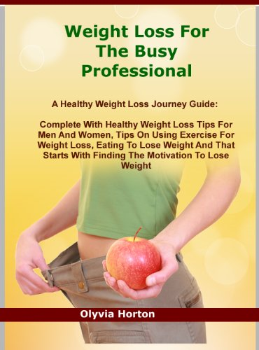 Weight Loss For The Busy Professional: A Healthy Weight Loss Journey Guide: Complete With Healthy Weight Loss Tips For Men And Women, Tips On Using Exercise ... With The Right Motivations To Lose Weight
