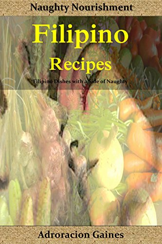 Filipino Recipes: Naughty Nourishment: Filipino Dishes with a side of Naughty (Feed your Hunger Book 1) by Adoracion Gaines