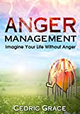 Anger Management: Imagine Your Life Without Anger (Anger, Anger Management, Anger, Mindfulness, Anxiety Cure, Overcoming Fear, Frustration,     Relief, AngerManagement Techniques)