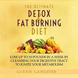 The Ultimate Detox and Fat Burning Diet: Lose Up to 10 Pounds in a Week By Cleansing Your Digestive Tract to Ignite Your Metabolism | [Glenn Langohr]