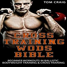 Cross Training Wod Bible: Beginner Workouts in Ballistic, Bodyweight Training & Cross Training Audiobook by Tom Craig Narrated by Millian Quinteros
