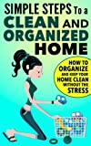 Simple Steps To A Clean And Organized Home: How To Organize And Keep Your Home Clean Without The Stress (The No Stress, How To Clean Your House Spotless ... And Organize Your Home Fast Series)