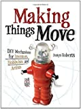 img - for Making Things Move DIY Mechanisms for Inventors, Hobbyists, and Artists by Roberts, Dustyn (2011) book / textbook / text book