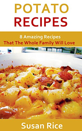 Potato Recipes: 8 Amazing Recipes That The Whole Family Will Love by Susan Rice