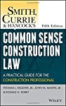 Smith  Currie and Hancock's Common Sense Construction Law: A Practical Guide for the Construction Professional