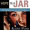 Hope in a Jar: The Making of America's Beauty Culture Audiobook by Kathy Peiss Narrated by Rosemary Benson