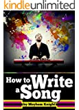 How to Write a Song: A Beginner's Guide to the Essentials of Song Writing - Including How to Write Lyrics!