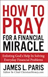Prayer - How To Pray For A Financial Miracle: Enlisting Gods Help In Solving Everyday Financial Problems