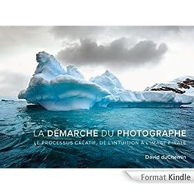 La d�marche du photographe: Le processus cr�atif, de l'intuition � l'image finale