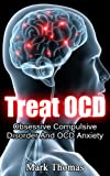Treat OCD: Obsessive Compulsive Disorder And OCD Anxiety (OCD Treatment, Obsessive-Compulsive Disorder Book 1)