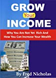 Grow Your Income: Why You Are Not Yet Rich And How You Can Increase Your Wealth