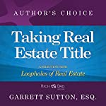 Taking Real Estate Title: A Selection from Rich Dad Advisors: Loopholes of Real Estate | Garrett Sutton