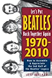 img - for Let's Put the Beatles Back Together Again 1970-2010: How to Assemble & Appreciate the 2nd Half of the Beatles' Legacy by Jeff Walker (1-Dec-2010) Perfect Paperback book / textbook / text book