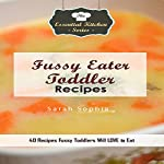 Fussy Eater Toddler Recipes: 40 Recipes Fussy Toddlers Will LOVE to Eat: The Essential Kitchen Series, Book 116 | Sarah Sophia