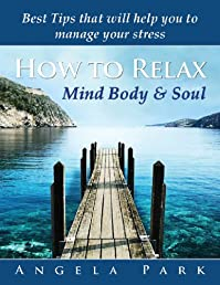 How To Relax - Mind Body & Soul - Best tips that will help you to manage your daily stress