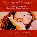 The Inspired Caregiver: Finding Joy While Caring for Those You Love Audiobook by Peggi Speers, Tia Walker Narrated by Sheila Shaw, Peggi Speers, Tia Walker, Sharon Law-Tucker