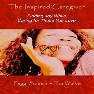 The Inspired Caregiver: Finding Joy While Caring for Those You Love | [Peggi Speers]