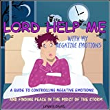 Lord Help Me With My Negative Emotions: A Guide to Controlling Your Emotions & Finding Peace in the Midst of Storms (Negative Self Talk)