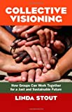 Collective Visioning: How Groups Can Work Together for a Just and Sustainable Future