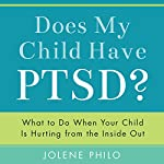 Does My Child Have PTSD?: What to Do When Your Child Is Hurting from the Inside Out | Jolene Philo