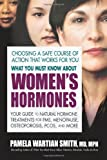 What You Must Know About Womens Hormones: Your Guide to Natural Hormone Treatments for PMS, Menopause, Osteoporis, PCOS, and More