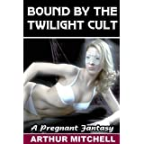 Bound by the Twilight Cult: A Pregnant Fantasy ~ Arthur Mitchell