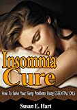 INSOMNIA CURE: How To Cure Insomnia, Anxiety & Stress Using Natural Essential Oils: DISCOVER How To Make Homemade Natural Essential Oils To Relieve Sleep ... Stress Treatments, Anxiety Cure, Insomnia)
