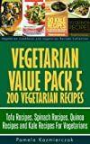 Vegetarian Value Pack 5 - 200 Vegetarian Recipes - Tofu Recipes, Spinach Recipes, Quinoa Recipes and Kale Recipes For Vegetarians (Vegetarian Cookbook and Vegetarian Recipes Collection)