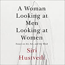 A Woman Looking at Men Looking at Women: Essays on Art, Sex, and the Mind Audiobook by Siri Hustvedt Narrated by Caitlin Thorburn