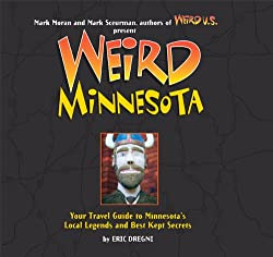 Weird Minnesota: Your Travel Guide to Minnesota's Local Legends and Best Kept Secrets