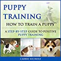 Puppy Training: How to Train a Puppy: A Step-by-Step Guide to Positive Puppy Training Audiobook by Carrie Nichole Narrated by Sheila Stasack