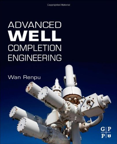 Advanced Well Completion Engineering, Third Edition, by Wan Renpu