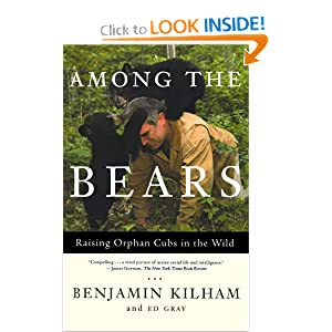 Among the Bears: Raising Orphaned Cubs in the Wild Benjamin Kilham and Ed Gray