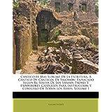Cántico El Mas Sublime De La Escritura, Á Cântico De Cánticos De Salomón: Explicado Segun El Sentir De Los Santos...