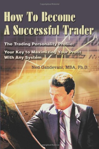 How To Become A Successful Trader: The Trading Personality Profile: Your Key to Maximizing Your Profit With Any System