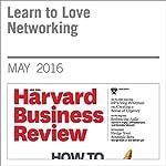 Learn to Love Networking   Tiziana Casciaro,Francesca Gino,Maryam Kouchaki