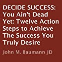 Decide Success: You Ain't Dead Yet: Twelve Action Steps to Achieve the Success You Truly Desire (       UNABRIDGED) by John M. Baumann Narrated by Kenneth Lee
