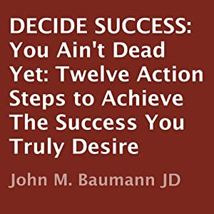 Decide Success: You Ain't Dead Yet: Twelve Action Steps to Achieve the Success You Truly Desire | [John M. Baumann]