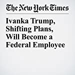 Ivanka Trump, Shifting Plans, Will Become a Federal Employee | Rachel Abrams,Maggie Haberman