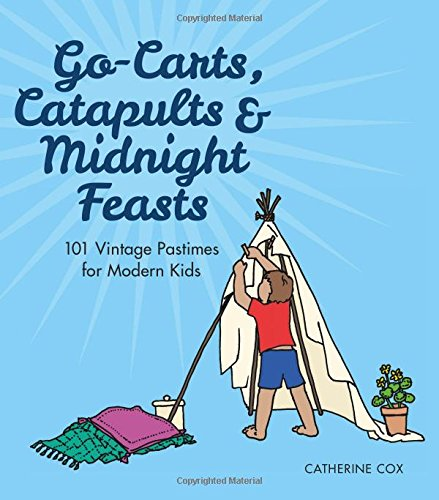Go-Carts, Catapults and Midnight Feasts: 101 Vintage Pastimes for Modern Kids PDF