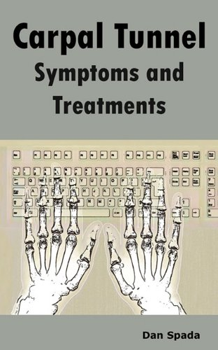 Carpal Tunnel Symptoms and Treatments: All about Carpal Tunnel Syndrome Causes, Diagnosing, Symptoms, Signs, Non-Surgica